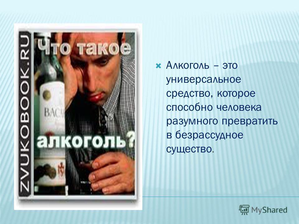 Алкоголь – это универсальное средство, которое способно человека разумного превратить в безрассудное существо.