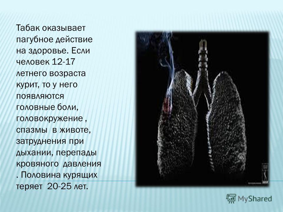 Табак оказывает пагубное действие на здоровье. Если человек 12-17 летнего возраста курит, то у него появляются головные боли, головокружение, спазмы в животе, затруднения при дыхании, перепады кровяного давления. Половина курящих теряет 20-25 лет.