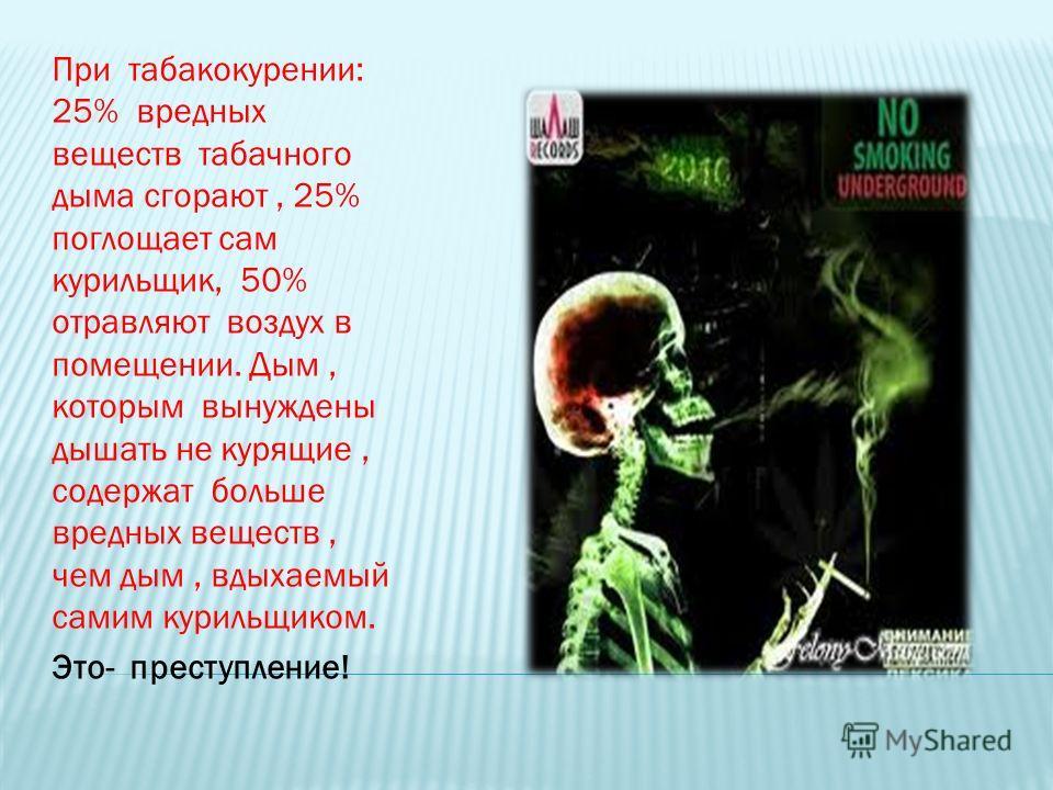 При табакокурении: 25% вредных веществ табачного дыма сгорают, 25% поглощает сам курильщик, 50% отравляют воздух в помещении. Дым, которым вынуждены дышать не курящие, содержат больше вредных веществ, чем дым, вдыхаемый самим курильщиком. Это- престу