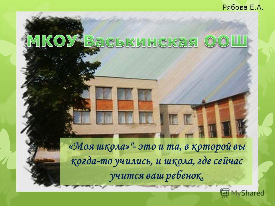 «Моя школа»- это и та, в которой вы когда-то учились, и школа, где сейчас учится ваш ребенок. Рябова Е.А.