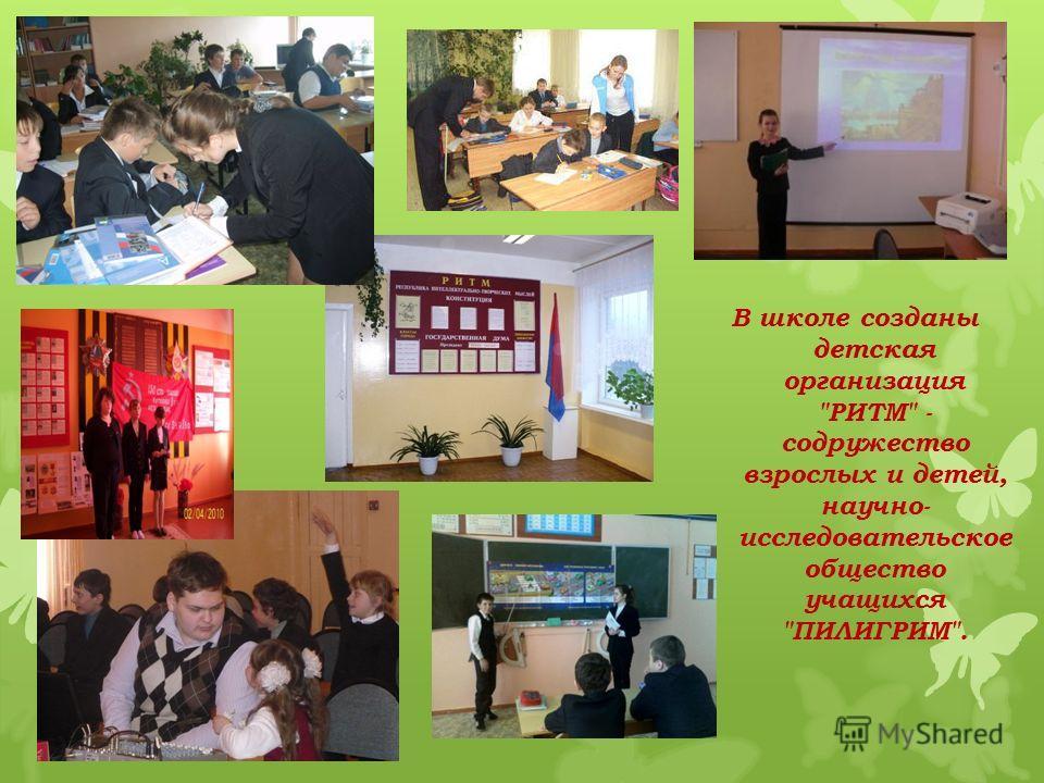 В школе созданы детская организация РИТМ - содружество взрослых и детей, научно- исследовательское общество учащихся ПИЛИГРИМ.