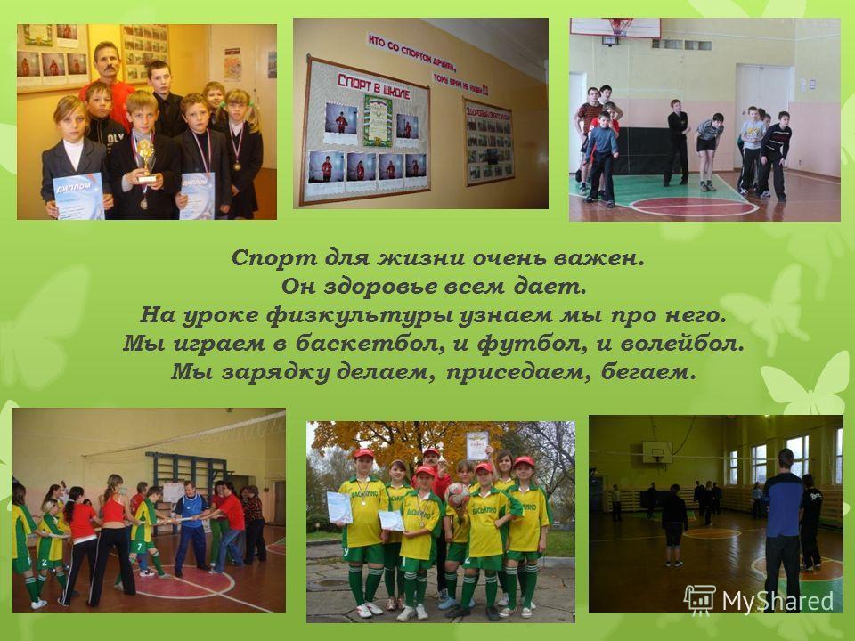 Спорт для жизни очень важен. Он здоровье всем дает. На уроке физкультуры узнаем мы про него. Мы играем в баскетбол, и футбол, и волейбол. Мы зарядку делаем, приседаем, бегаем.