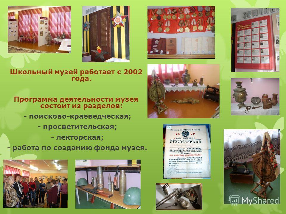 Школьный музей работает с 2002 года. Программа деятельности музея состоит из разделов: - поисково-краеведческая; - просветительская; - лекторская; - работа по созданию фонда музея.