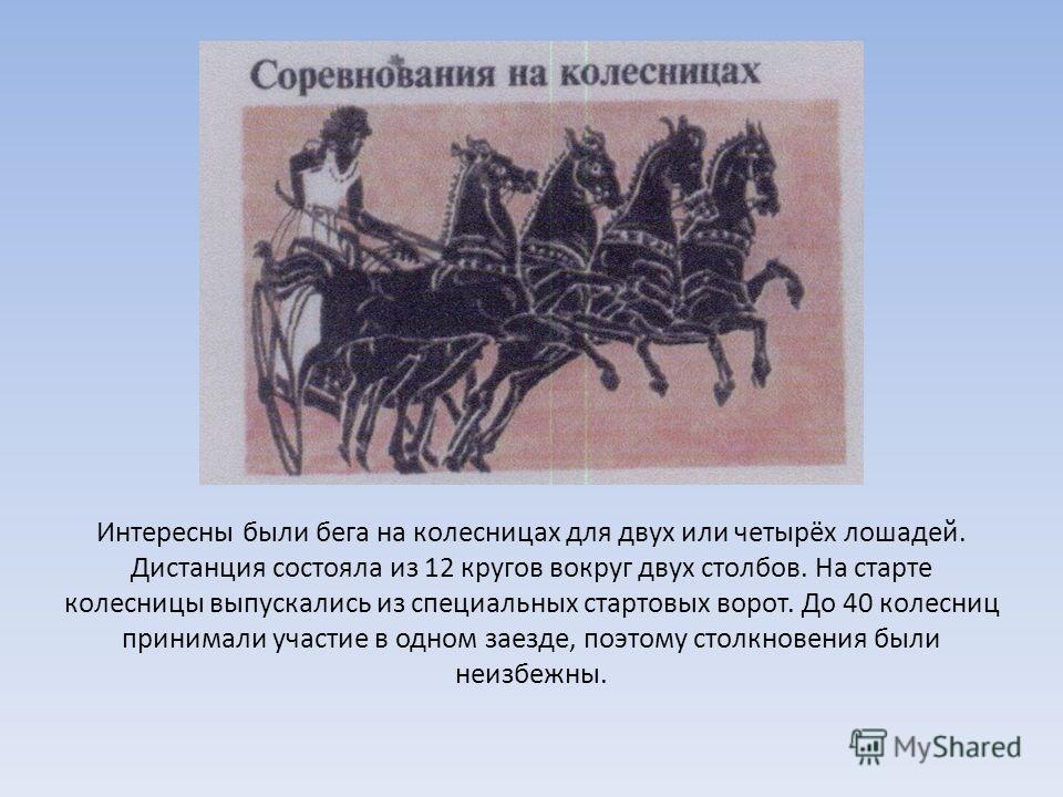 Интересны были бега на колесницах для двух или четырёх лошадей. Дистанция состояла из 12 кругов вокруг двух столбов. На старте колесницы выпускались из специальных стартовых ворот. До 40 колесниц принимали участие в одном заезде, поэтому столкновения
