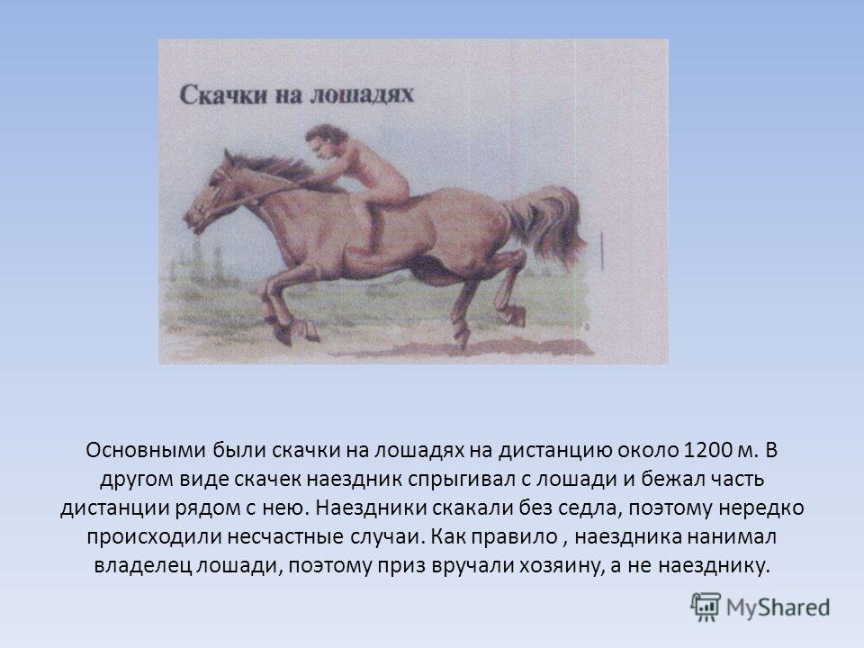 Основными были скачки на лошадях на дистанцию около 1200 м. В другом виде скачек наездник спрыгивал с лошади и бежал часть дистанции рядом с нею. Наездники скакали без седла, поэтому нередко происходили несчастные случаи. Как правило, наездника наним