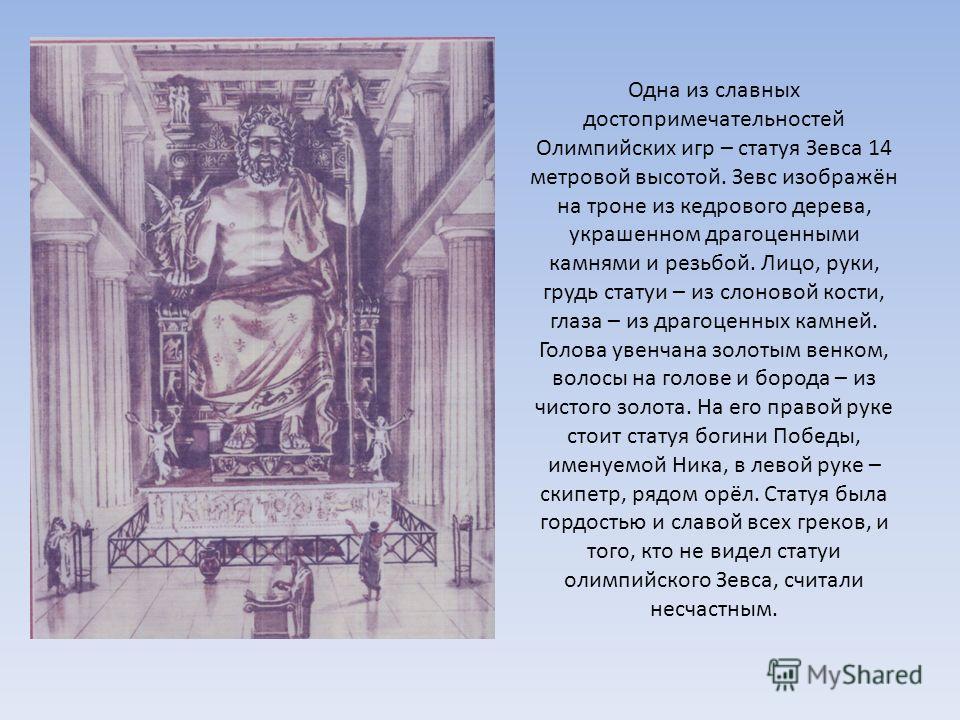 Одна из славных достопримечательностей Олимпийских игр – статуя Зевса 14 метровой высотой. Зевс изображён на троне из кедрового дерева, украшенном драгоценными камнями и резьбой. Лицо, руки, грудь статуи – из слоновой кости, глаза – из драгоценных ка