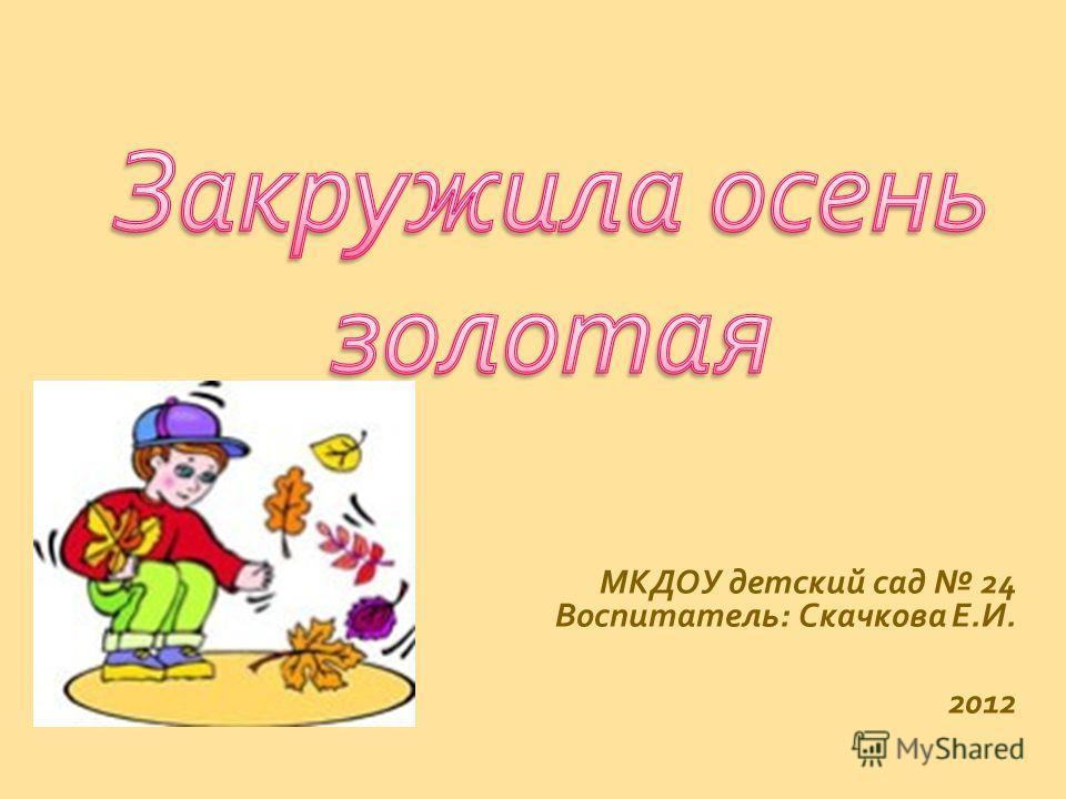 МКДОУ детский сад 24 Воспитатель : Скачкова Е. И. 2012