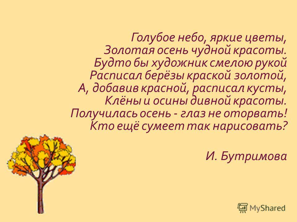 Голубое небо, яркие цветы, Золотая осень чудной красоты. Будто бы художник смелою рукой Расписал берёзы краской золотой, А, добавив красной, расписал кусты, Клёны и осины дивной красоты. Получилась осень - глаз не оторвать ! Кто ещё сумеет так нарисо