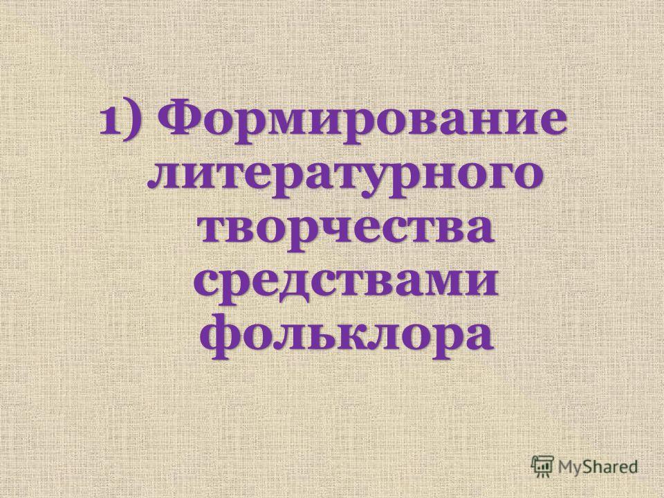 1) Формирование литературного творчества средствами фольклора