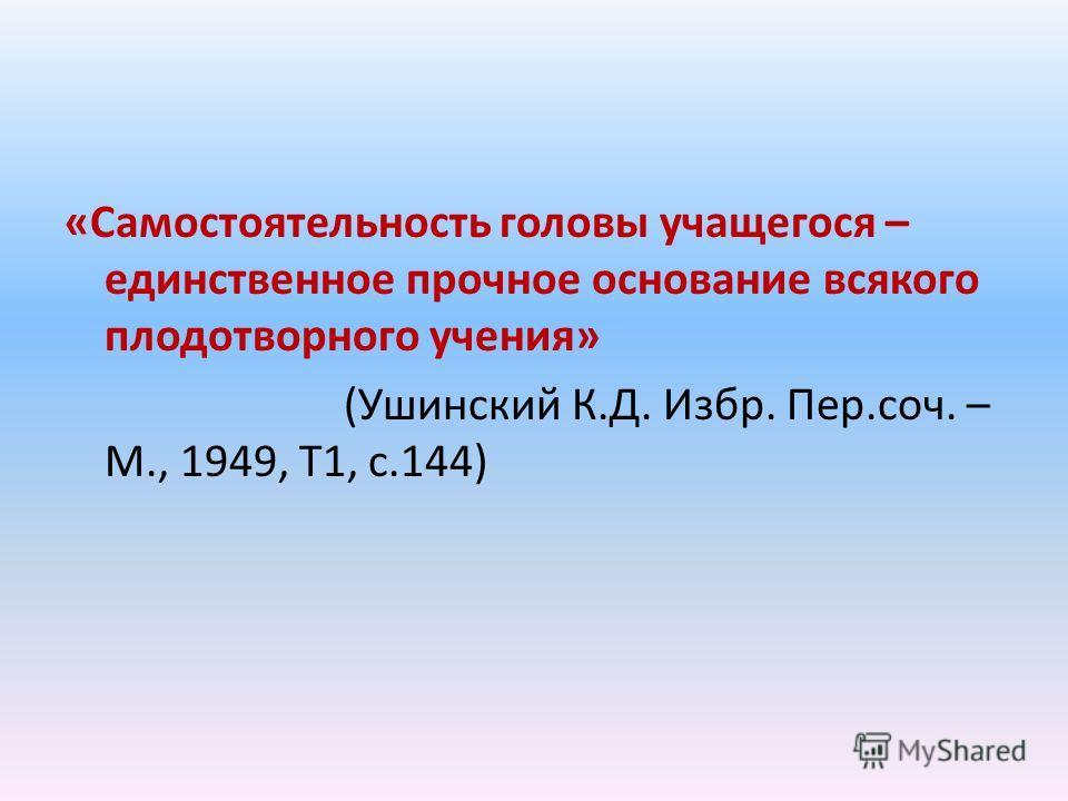 «Самостоятельность головы учащегося – единственное прочное основание всякого плодотворного учения» (Ушинский К.Д. Избр. Пер.соч. – М., 1949, Т1, с.144)