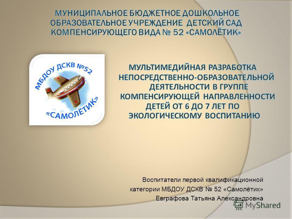 Воспитатели первой квалификационной категории МБДОУ ДСКВ 52 «Самолётик» Евграфова Татьяна Александровна