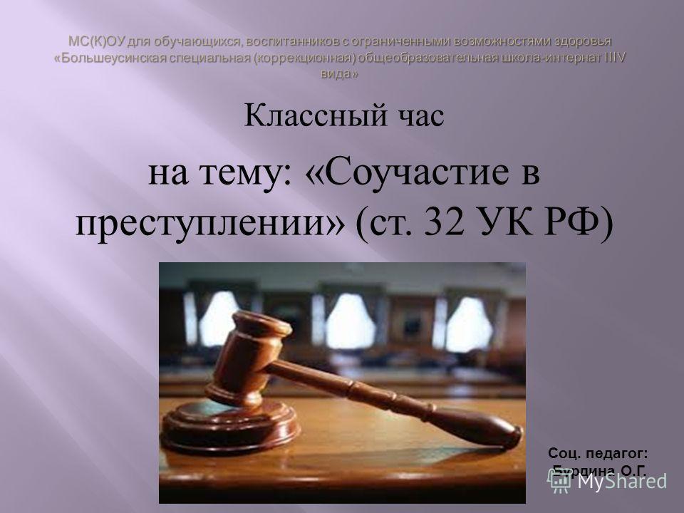Классный час на тему : « Соучастие в преступлении » ( ст. 32 УК РФ ) Соц. педагог: Бурдина О.Г.