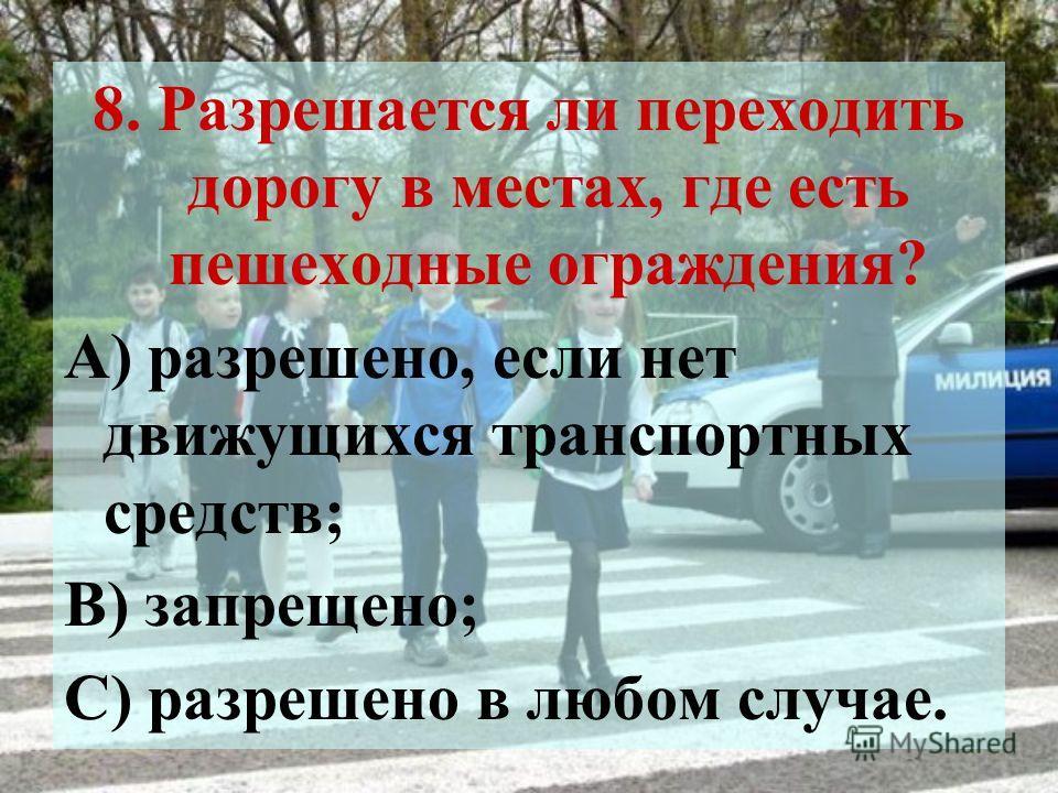 8. Разрешается ли переходить дорогу в местах, где есть пешеходные ограждения? А) разрешено, если нет движущихся транспортных средств; В) запрещено; С) разрешено в любом случае.