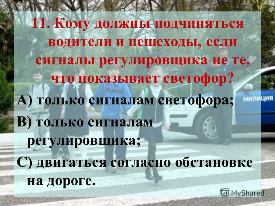 11. Кому должны подчиняться водители и пешеходы, если сигналы регулировщика не те, что показывает светофор? А) только сигналам светофора; В) только сигналам регулировщика; С) двигаться согласно обстановке на дороге.