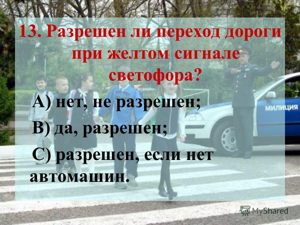 13. Разрешен ли переход дороги при желтом сигнале светофора? А) нет, не разрешен; В) да, разрешен; С) разрешен, если нет автомашин.