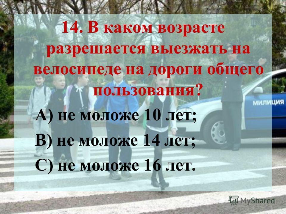 14. В каком возрасте разрешается выезжать на велосипеде на дороги общего пользования? А) не моложе 10 лет; В) не моложе 14 лет; С) не моложе 16 лет.
