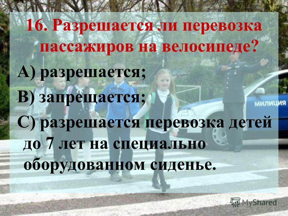 16. Разрешается ли перевозка пассажиров на велосипеде? А) разрешается; В) запрещается; С) разрешается перевозка детей до 7 лет на специально оборудованном сиденье.