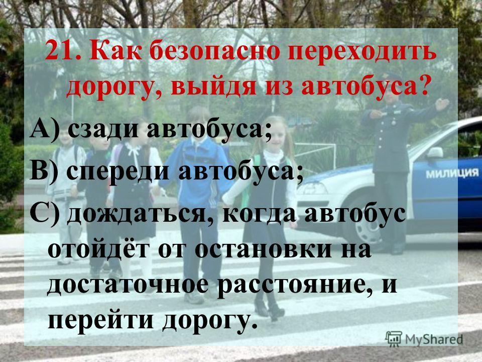21. Как безопасно переходить дорогу, выйдя из автобуса? А) сзади автобуса; В) спереди автобуса; С) дождаться, когда автобус отойдёт от остановки на достаточное расстояние, и перейти дорогу.