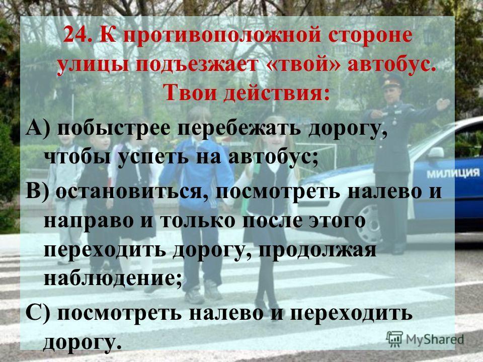 24. К противоположной стороне улицы подъезжает «твой» автобус. Твои действия: А) побыстрее перебежать дорогу, чтобы успеть на автобус; В) остановиться, посмотреть налево и направо и только после этого переходить дорогу, продолжая наблюдение; С) посмо