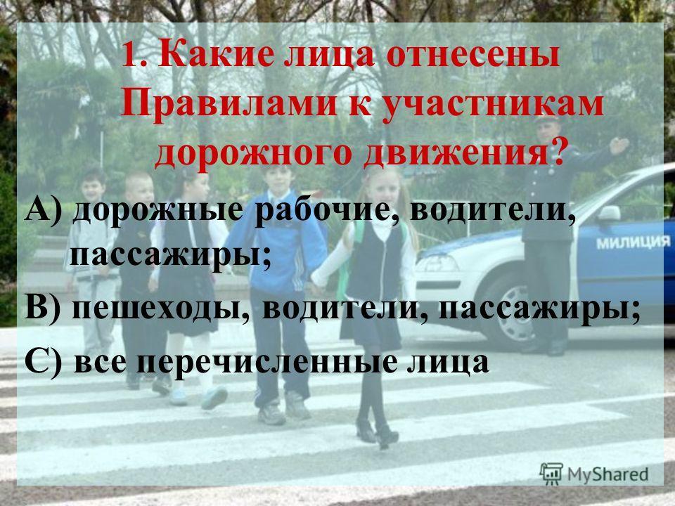 1. Какие лица отнесены Правилами к участникам дорожного движения? А) дорожные рабочие, водители, пассажиры; В) пешеходы, водители, пассажиры; С) все перечисленные лица