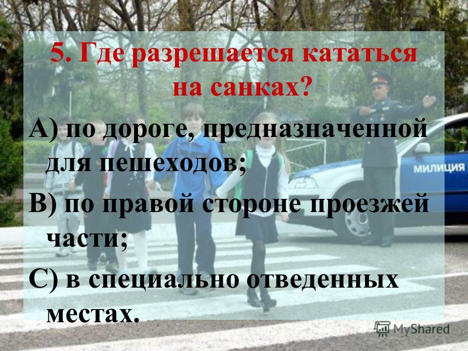 5. Где разрешается кататься на санках? А) по дороге, предназначенной для пешеходов; В) по правой стороне проезжей части; С) в специально отведенных местах.