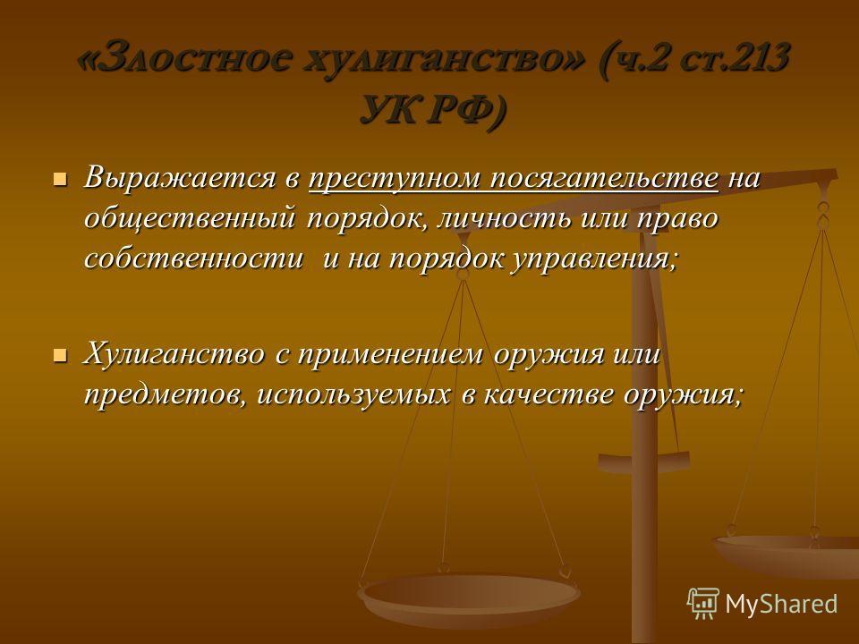 «Злостное хулиганство» ( ч.2 ст.213 УК РФ) Выражается в преступном посягательстве на общественный порядок, личность или право собственности и на порядок управления; Выражается в преступном посягательстве на общественный порядок, личность или право со