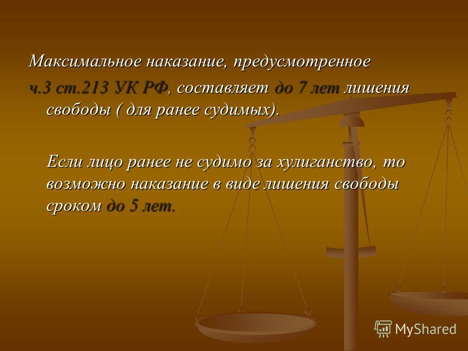 Максимальное наказание, предусмотренное ч.3 ст.213 УК РФ, составляет до 7 лет лишения свободы ( для ранее судимых). Если лицо ранее не судимо за хулиганство, то возможно наказание в виде лишения свободы сроком до 5 лет. Если лицо ранее не судимо за х