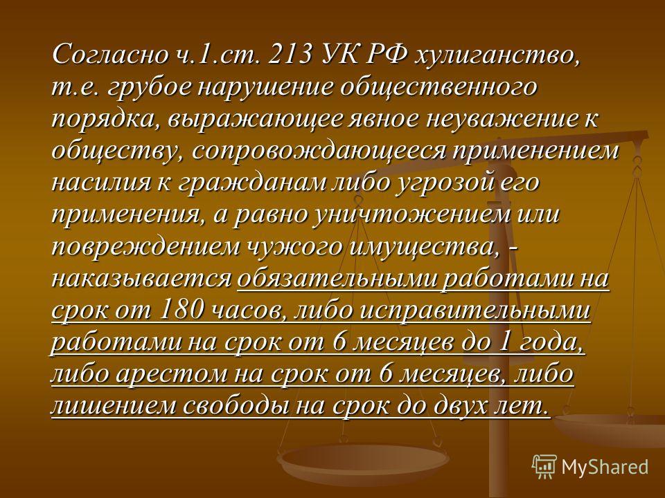 Согласно ч.1.ст. 213 УК РФ хулиганство, т.е. грубое нарушение общественного порядка, выражающее явное неуважение к обществу, сопровождающееся применением насилия к гражданам либо угрозой его применения, а равно уничтожением или повреждением чужого им