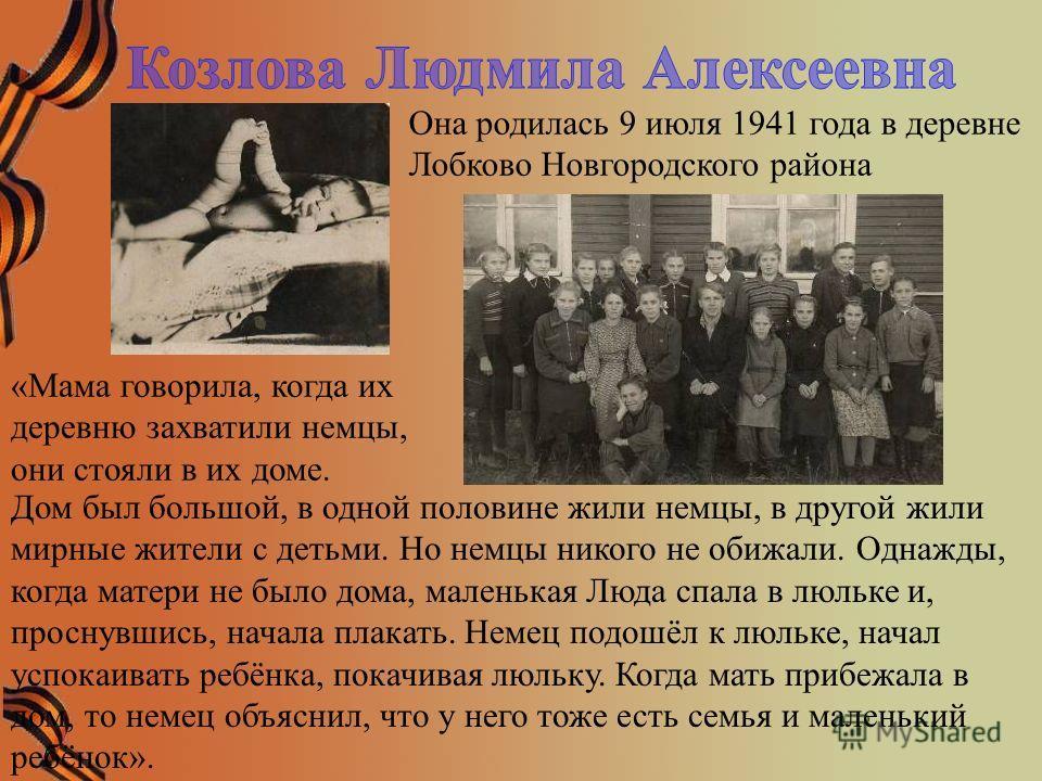 Она родилась 9 июля 1941 года в деревне Лобково Новгородского района «Мама говорила, когда их деревню захватили немцы, они стояли в их доме. Дом был большой, в одной половине жили немцы, в другой жили мирные жители с детьми. Но немцы никого не обижал