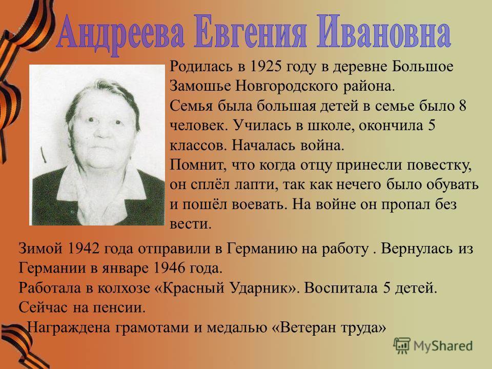 Родилась в 1925 году в деревне Большое Замошье Новгородского района. Семья была большая детей в семье было 8 человек. Училась в школе, окончила 5 классов. Началась война. Помнит, что когда отцу принесли повестку, он сплёл лапти, так как нечего было о