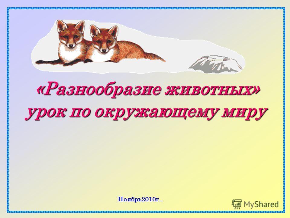 «Разнообразие животных» урок по окружающему миру «Разнообразие животных» урок по окружающему миру Ноябрь2010г..