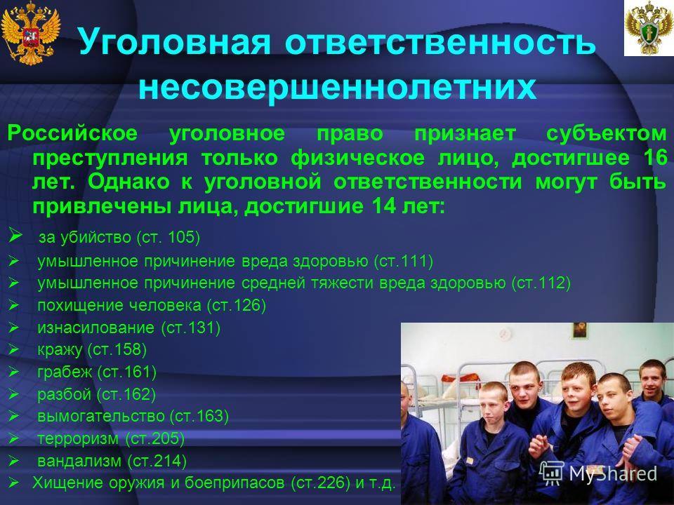 Уголовная ответственность несовершеннолетних Российское уголовное право признает субъектом преступления только физическое лицо, достигшее 16 лет. Однако к уголовной ответственности могут быть привлечены лица, достигшие 14 лет: за убийство (ст. 105) у