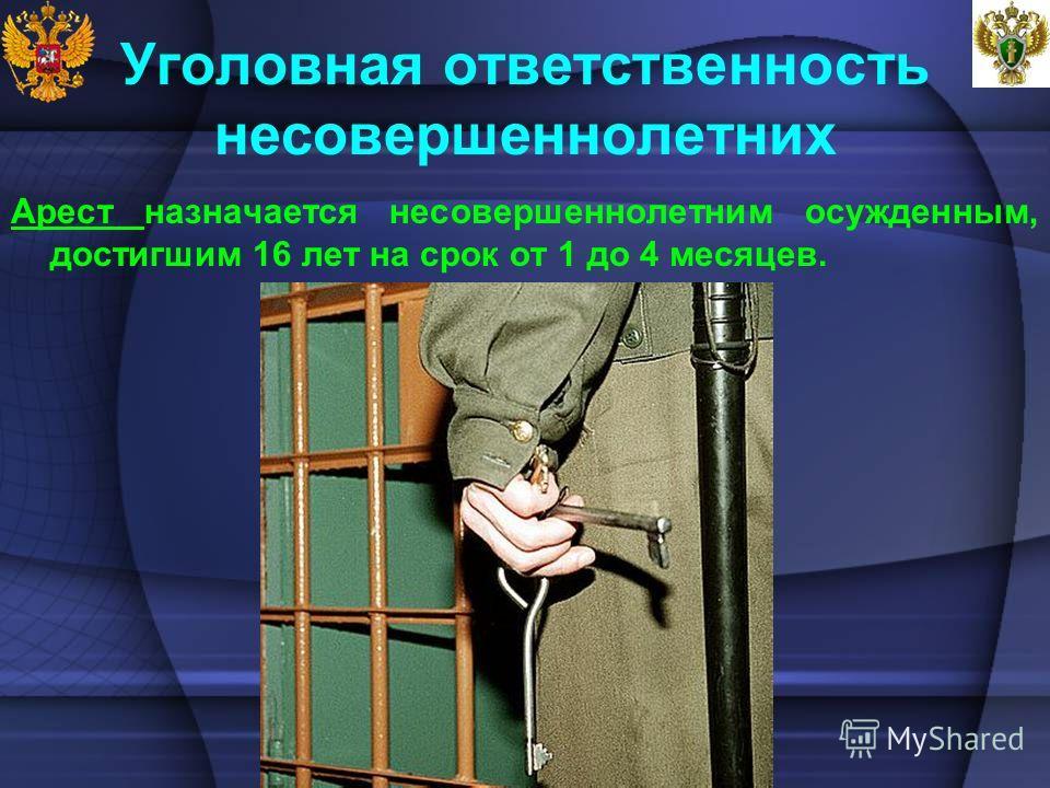 Уголовная ответственность несовершеннолетних Арест назначается несовершеннолетним осужденным, достигшим 16 лет на срок от 1 до 4 месяцев.