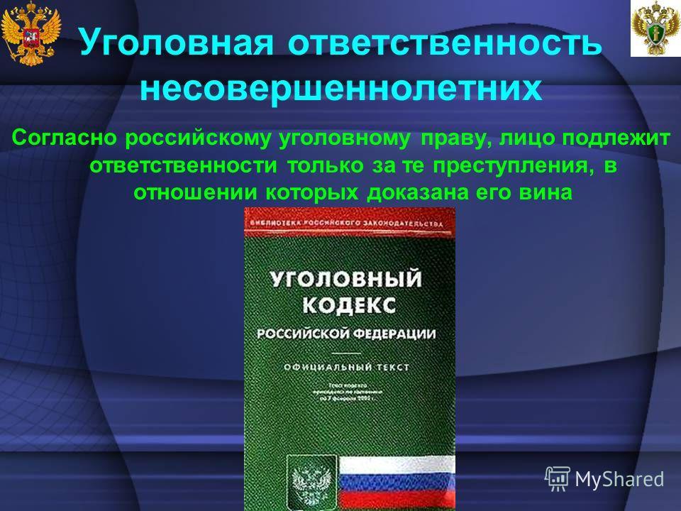 Уголовная ответственность несовершеннолетних Согласно российскому уголовному праву, лицо подлежит ответственности только за те преступления, в отношении которых доказана его вина
