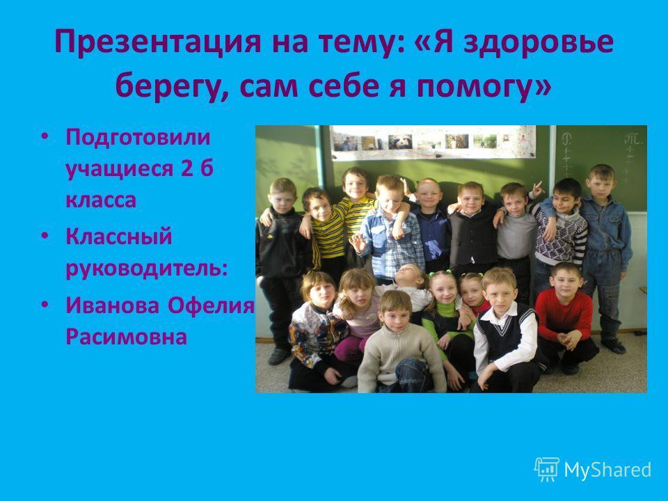 Презентация на тему: «Я здоровье берегу, сам себе я помогу» Подготовили учащиеся 2 б класса Классный руководитель: Иванова Офелия Расимовна