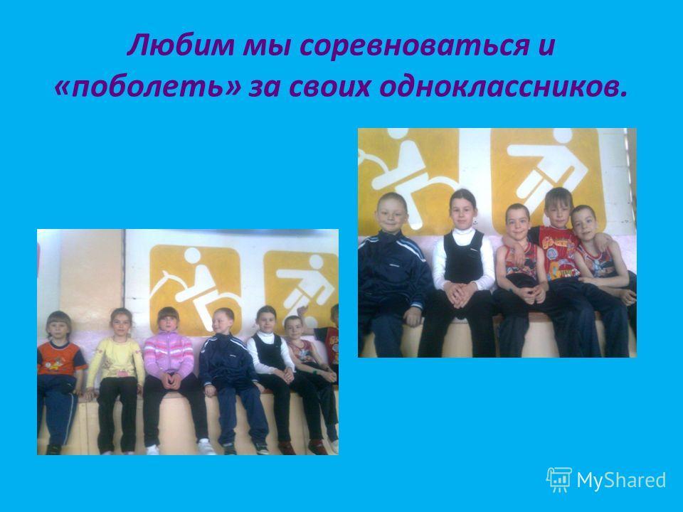 Любим мы соревноваться и «поболеть» за своих одноклассников.