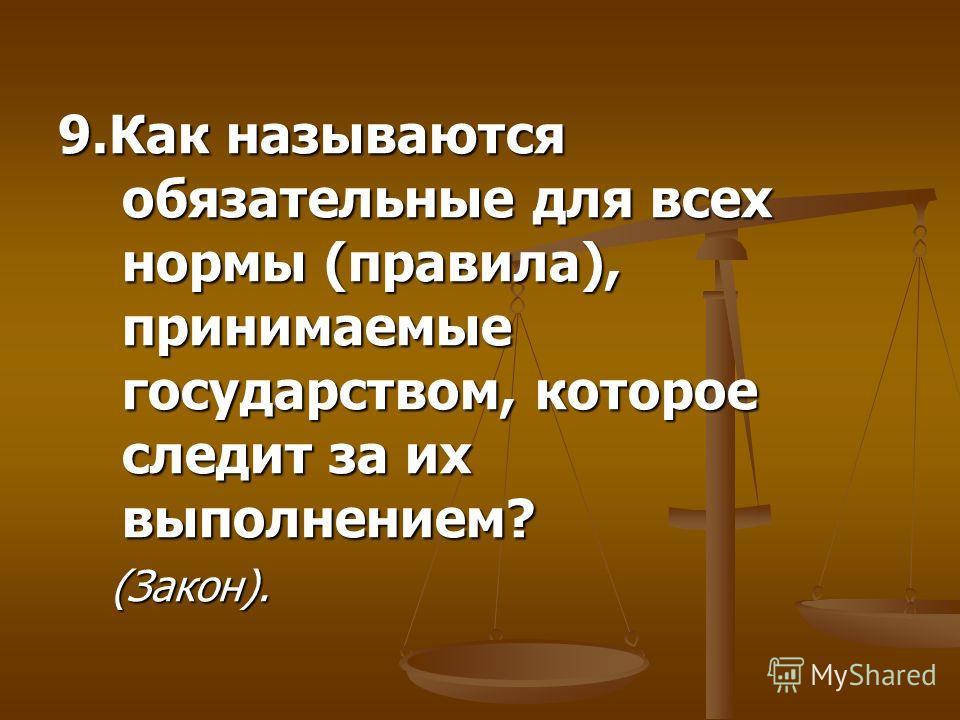 9.Как называются обязательные для всех нормы (правила), принимаемые государством, которое следит за их выполнением? (Закон). (Закон).