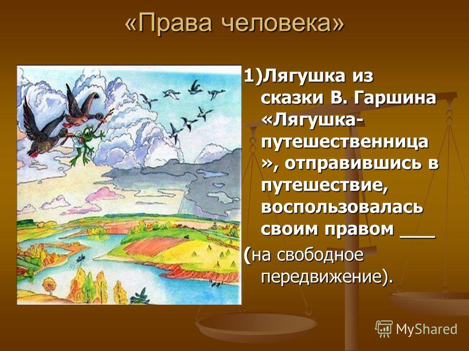 «Права человека» 1)Лягушка из сказки В. Гаршина «Лягушка- путешественница », отправившись в путешествие, воспользовалась своим правом ___ (на свободное передвижение).