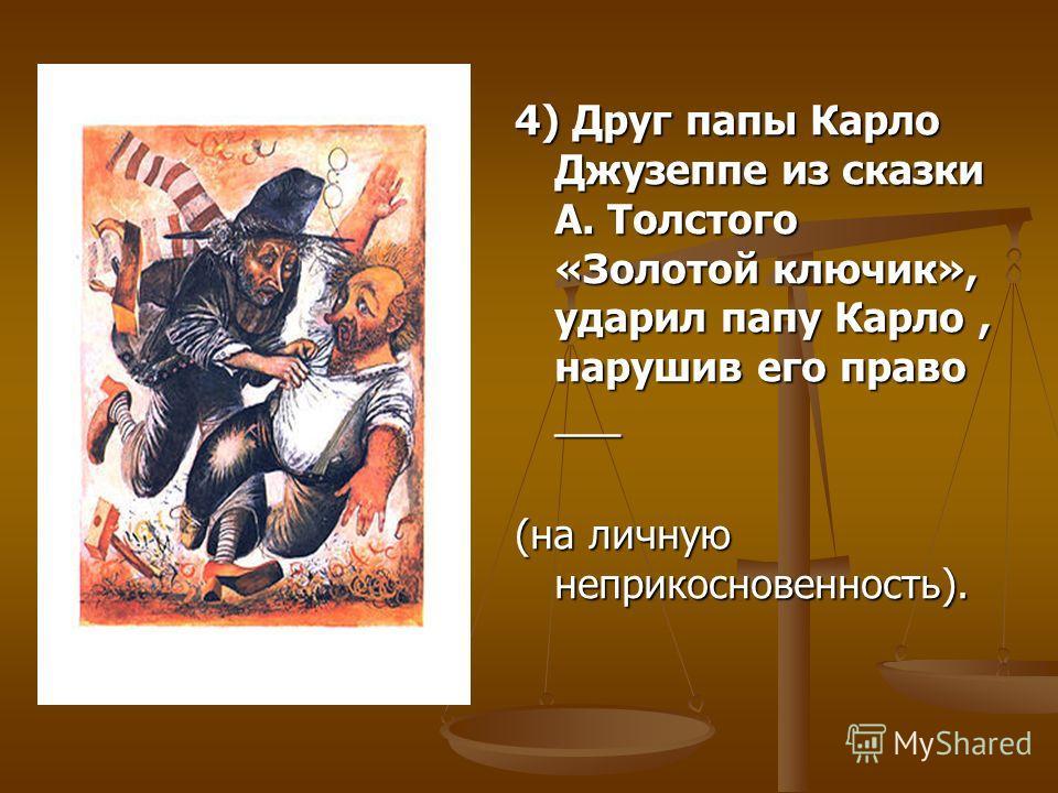 4) Друг папы Карло Джузеппе из сказки А. Толстого «Золотой ключик», ударил папу Карло, нарушив его право ___ (на личную неприкосновенность).