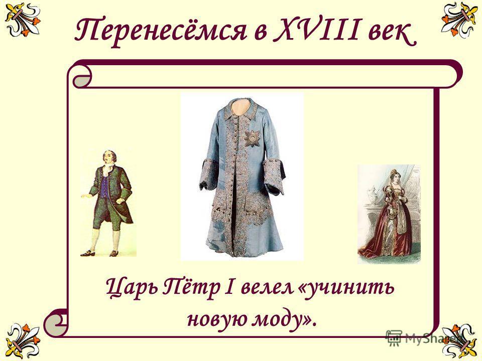 Перенесёмся в XVIII век Царь Пётр I велел «учинить новую моду». Царь Пётр I велел «учинить новую моду».