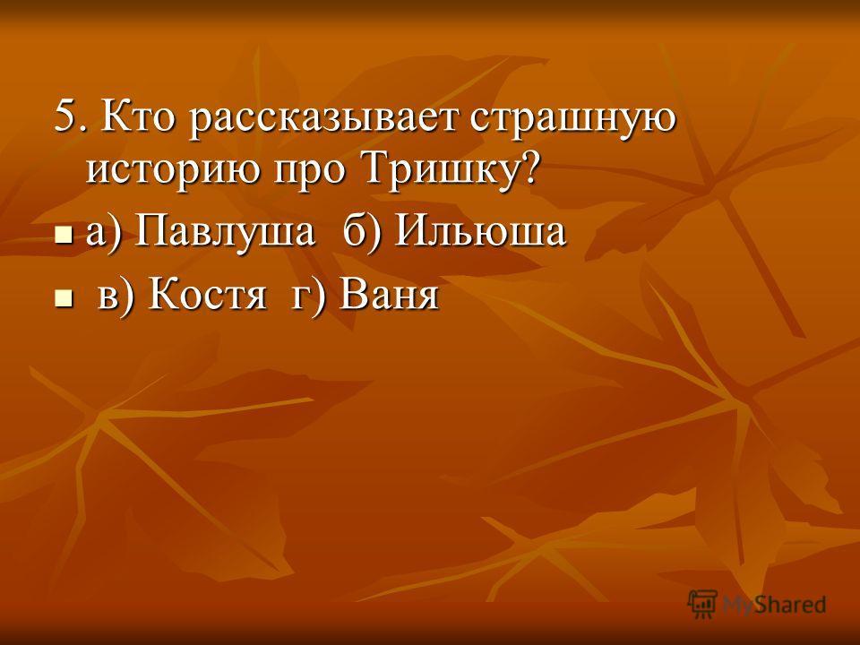 5. Кто рассказывает страшную историю про Тришку? а) Павлуша б) Ильюша а) Павлуша б) Ильюша в) Костя г) Ваня в) Костя г) Ваня