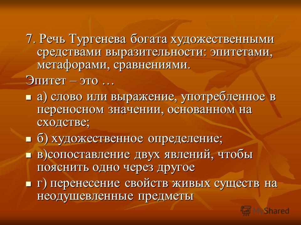 7. Речь Тургенева богата художественными средствами выразительности: эпитетами, метафорами, сравнениями. Эпитет – это … а) слово или выражение, употребленное в переносном значении, основанном на сходстве; а) слово или выражение, употребленное в перен