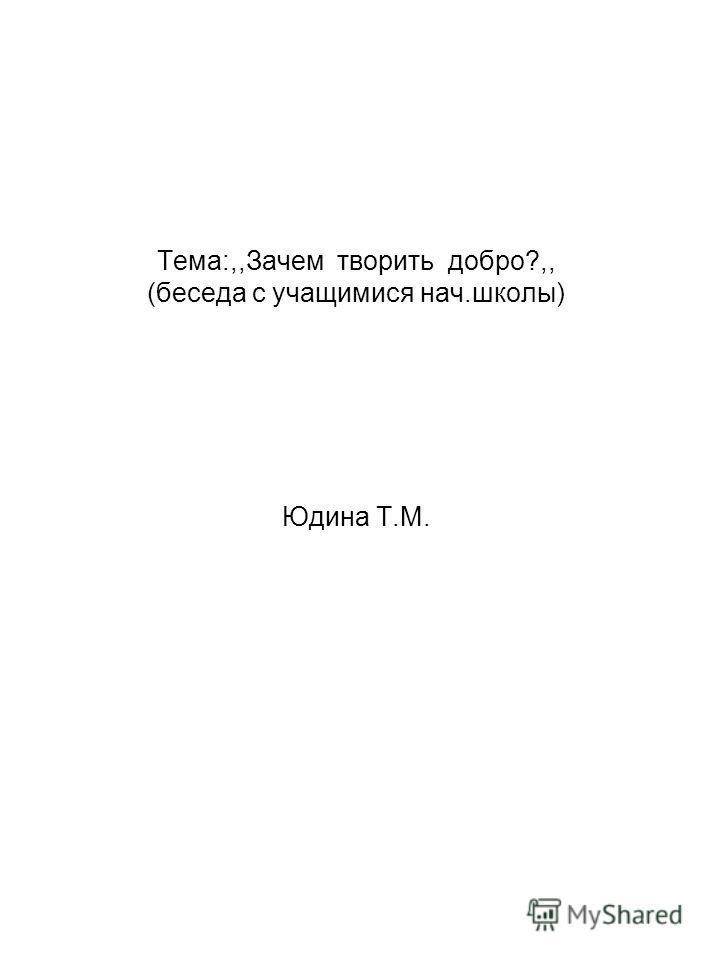 Тема:,,Зачем творить добро?,, (беседа с учащимися нач.школы) Юдина Т.М.