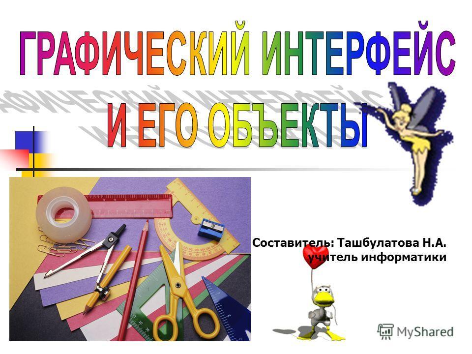 Составитель: Ташбулатова Н.А. учитель информатики