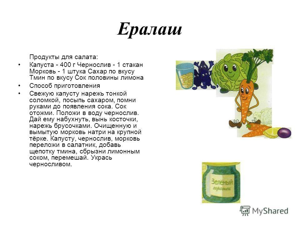 Ералаш Продукты для салата: Капуста - 400 г Чернослив - 1 стакан Морковь - 1 штука Сахар по вкусу Тмин по вкусу Сок половины лимона Способ приготовления Свежую капусту нарежь тонкой соломкой, посыпь сахаром, помни руками до появления сока. Сок отожм