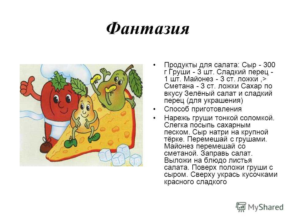 Фантазия Продукты для салата: Сыр - 300 г Груши - 3 шт. Сладкий перец - 1 шт. Майонез - 3 ст. ложки,> Сметана - 3 ст. ложки Сахар по вкусу Зелёный салат и сладкий перец (для украшения) Способ приготовления Нарежь груши тонкой соломкой. Слегка посыпь