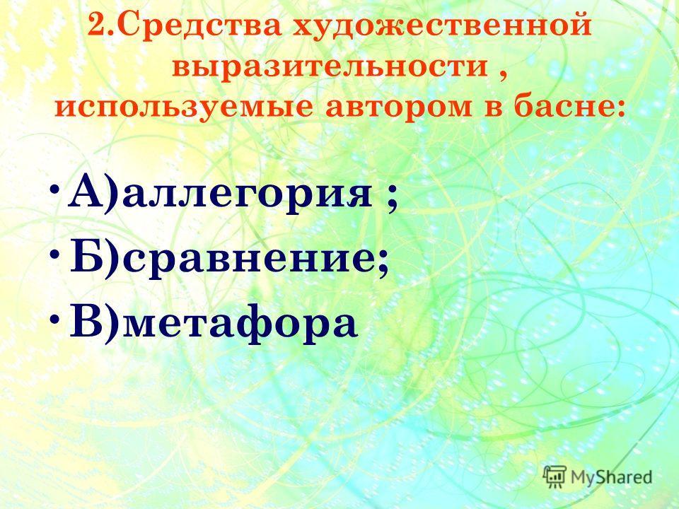 2.Средства художественной выразительности, используемые автором в басне: А )аллегория ; Б )сравнение; В )метафора