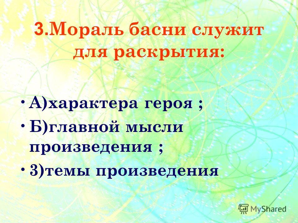 3. Мораль басни служит для раскрытия: А )характера героя ; Б )главной мысли произведения ; 3 )темы произведения