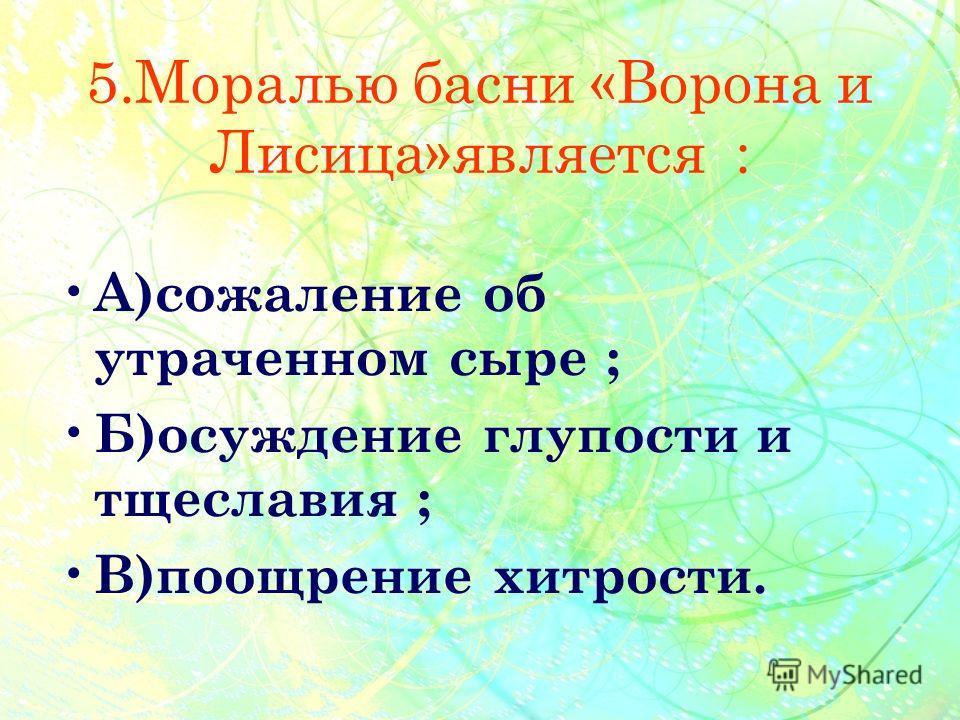 5.Моралью басни «Ворона и Лисица»является : А )сожаление об утраченном сыре ; Б )осуждение глупости и тщеславия ; В )поощрение хитрости.