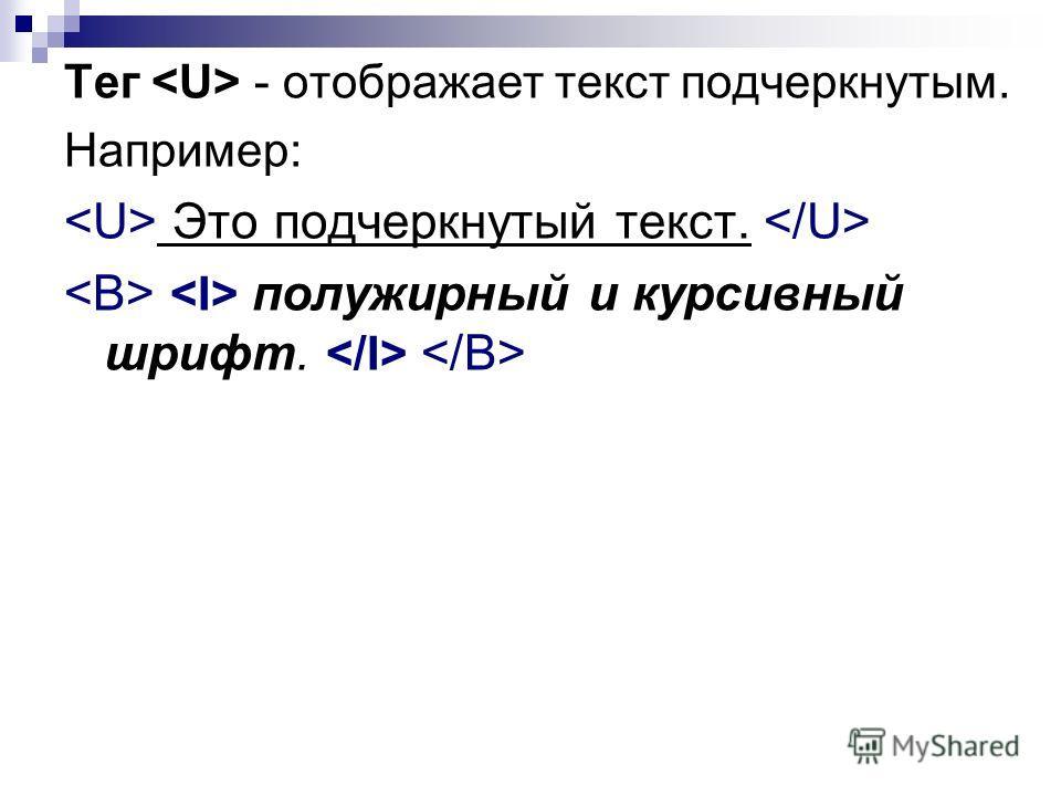 Тег - отображает текст подчеркнутым. Например: Это подчеркнутый текст. полужирный и курсивный шрифт.